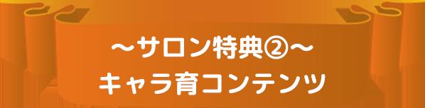 〜サロン特典②〜キャラ育コンテンツ